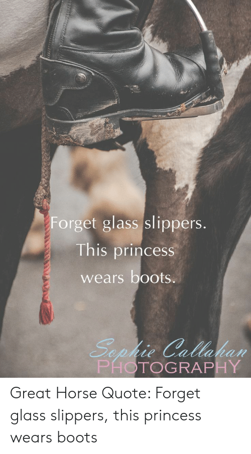 slippers: Forget glass slippers.  This princess  wears boots.  Sephie Callaban  PHOTOGRAPHY Great Horse Quote: Forget glass slippers, this princess wears boots