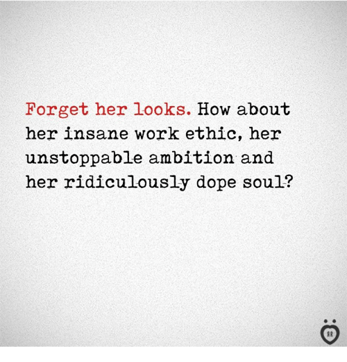Dope, Work, and Ambition: Forget her looks. How about  her insane work ethic, her  unstoppable ambition and  her ridiculously dope soul?