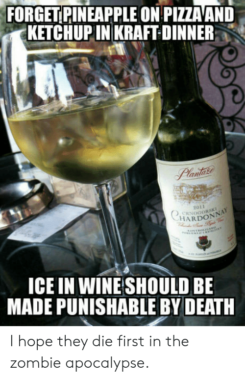 The Zombie Apocalypse: FORGET PINEAPPLE ON PIZZA AND  KETCHUPIN KRAFT DINNER  2011  CRNOGORSK  HARDONN  ICE IN WINE SHOULD BE  MADE PUNISHABLE BY DEATH I hope they die first in the zombie apocalypse.