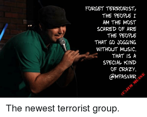 Crazy, Music, and Standup: FORGET TERRORIST  THE PEOPE I  AM THE MOST  SCARED OF ARE  THE PEOPIE  THAT GO JOGGING  WITHOUT MUSIC.  THAT IS A  SPECIAL KIND  OF CRAZY.  OMPASVAR