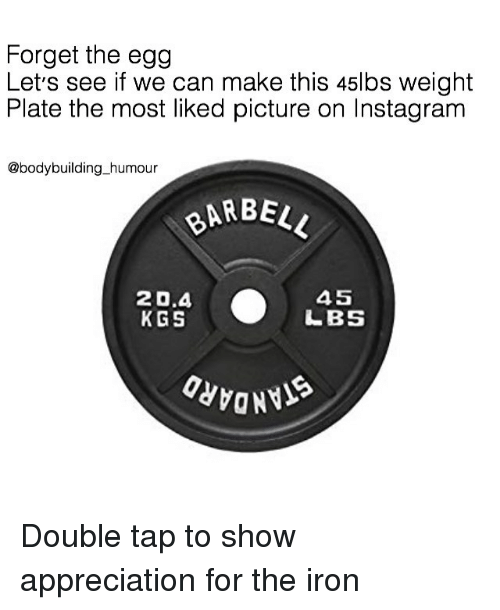 Bodybuilding: Forget the egg  Let's see if we can make this 45lbs weight  Plate the most liked picture on Instagram  @bodybuilding_humour  BARBE  20.4  KGS  45  LBS Double tap to show appreciation for the iron