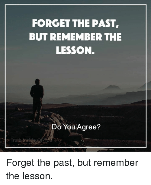 Memes, 🤖, and Do You: FORGET THE PAST,  BUT REMEMBER THE  LESSON.  Do You Agree? Forget the past, but remember the lesson.
