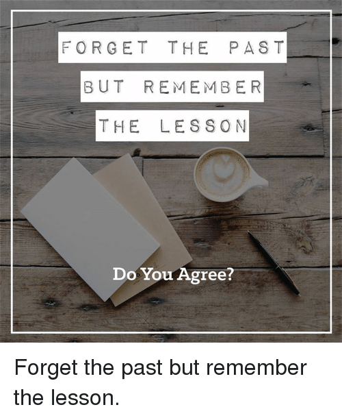 Memes, 🤖, and Lessoned: FORGET THE PAST  BUT REMEMBER  THE LESSON  Do You Agree Forget the past but remember the lesson.