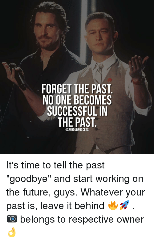 "Memes, Belongings, and 🤖: FORGET THE PAST  NO ONE BECOMES  SUCCESSFUL IN  THE PAST  @24HOURSUCCESS It's time to tell the past ""goodbye"" and start working on the future, guys. Whatever your past is, leave it behind 🔥🚀 . 📷 belongs to respective owner 👌"