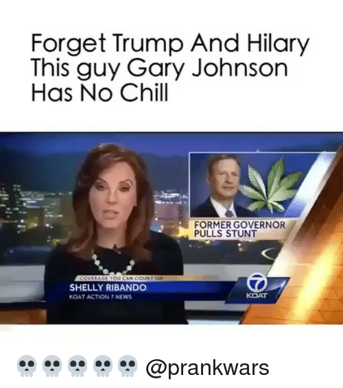 gary johnson: Forget Trump And Hilary  This guy Gary Johnson  Has No Chill  FORMER GOVERNOR  PULLS STUNT  YOU CAN COUNT  SHELLY RIBANDO  KOAT  KOAT ACTION NEWS 💀💀💀💀💀 @prankwars