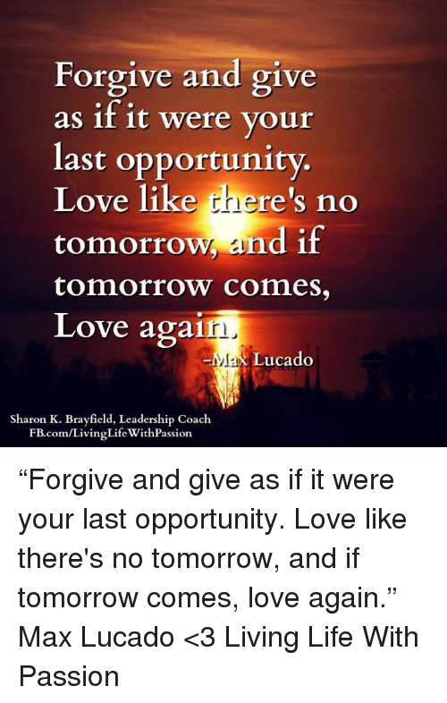 """max lucado: Forgive and give  as if it were your  last opportunity.  Love like  plaere's no  tomorrow and if  tomorrow comes,  Love agai  r)  Lucado  Sharon K. field, Leadership Coach  .com/livinglife with Passion. """"Forgive and give as if it were your last opportunity. Love like there's no tomorrow, and if tomorrow comes, love again."""" ― Max Lucado  <3 Living Life With Passion"""