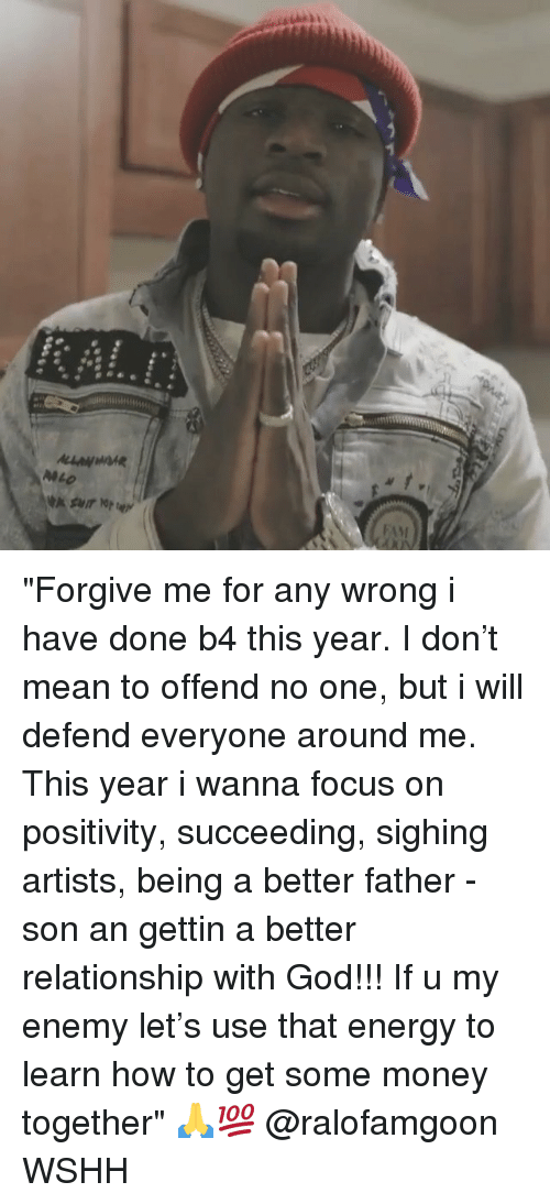 "Energy, God, and Memes: ""Forgive me for any wrong i have done b4 this year. I don't mean to offend no one, but i will defend everyone around me. This year i wanna focus on positivity, succeeding, sighing artists, being a better father - son an gettin a better relationship with God!!! If u my enemy let's use that energy to learn how to get some money together"" 🙏💯 @ralofamgoon WSHH"