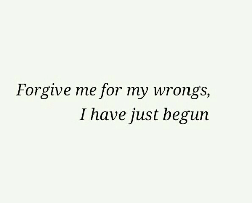 Wrongs: Forgive me for my wrongs,  I have just begun