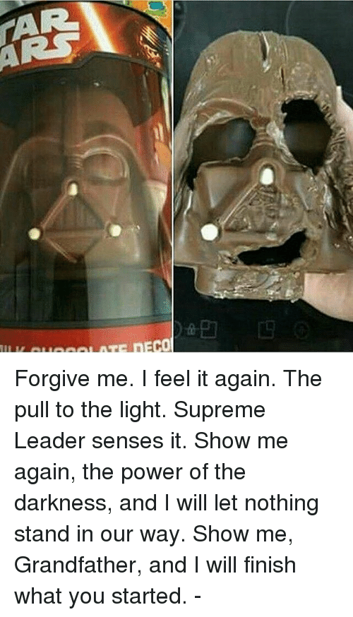Memes, Supreme, and Power: Forgive me. I feel it again. The pull to the light. Supreme Leader senses it. Show me again, the power of the darkness, and I will let nothing stand in our way. Show me, Grandfather, and I will finish what you started. -