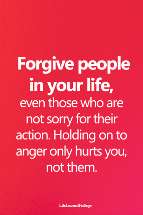 not sorry: Forgive people  in your life,  even those who are  not sorry for their  action. Holding on to  anger only hurts you,  not them.  LifeLearnedFeelings