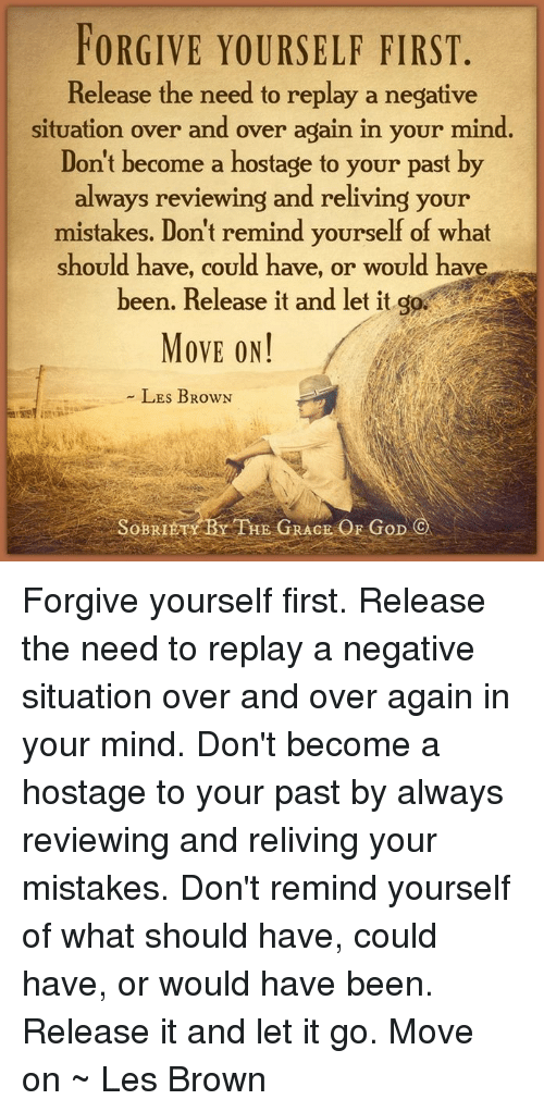 les brown: FORGIVE YOURSELF FIRST  Release the need to replay a negative  situation over and over again in your mind.  Don't become a hostage to your past by  always reviewing and reliving your  mistakes. Don't remind yourself of what  should have, could have, or would have  a  been. Release it and let it go  MOVE ON!  LES BRowN  SoBRI  THE GRACE OF GoD  C Forgive yourself first. Release the need to replay a negative situation over and over again in your mind. Don't become a hostage to your past by always reviewing and reliving your mistakes. Don't remind yourself of what should have, could have, or would have been. Release it and let it go. Move on ~ Les Brown