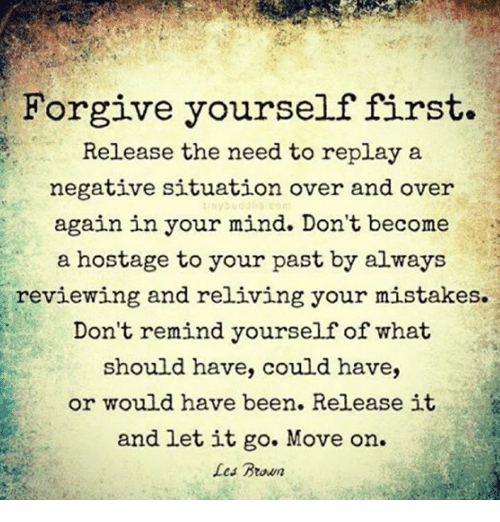 les brown: Forgive yourself first.  Release the need to replay a  negative situation over and over  again in your mind. Don't become  a hostage to your past by always  reviewing and reliving your mistakes.  Don't remind yourself of what  should have, could have,  or would have been. Release it  and let it go. Move on.  Les Brown