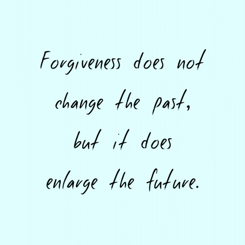 Forgiveness: Forgiveness does not  change the past  but it does  enlarge the future.