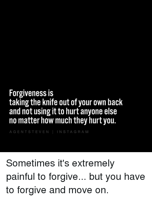 Memes, Forgiveness, and Back: Forgiveness is  taking the knife out of your own back  and not using it to hurt anyone else  no matter how much they hurt you.  A G E N T S TEVE N  NSTA.  R A Sometimes it's extremely painful to forgive... but you have to forgive and move on.