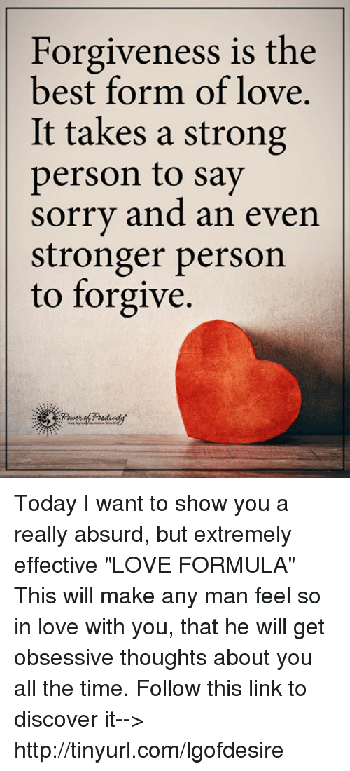 """Tinyurl: Forgiveness is the  best form of love.  It takes a strong  person to say  sorry and an even  stronger person  to forgive. Today I want to show you a really absurd, but extremely effective """"LOVE FORMULA"""" This will make any man feel so in love with you, that he will get obsessive thoughts about you all the time. Follow this link to discover it--> http://tinyurl.com/lgofdesire"""