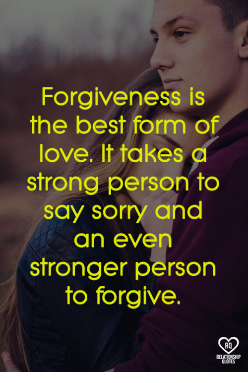 Love, Memes, and Sorry: Forgiveness is  the best form of  love. It takes d  strong person to  say sorry and  an even  stronger person  to forgive.  RO  RELATIONSHIP  QUOTES