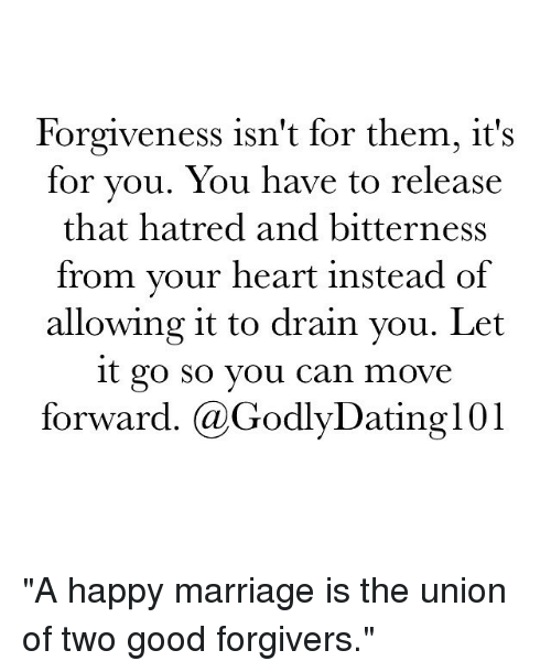 """Memes, 🤖, and Union: Forgiveness isn't for them, it S  for you. You have to release  that hatred and bitterness  from your heart instead of  allowing it to drain you. Let  it go So you can move  forward. (a GodlyDating101 """"A happy marriage is the union of two good forgivers."""" """