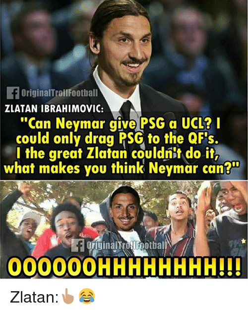 "Zlatan Ibrahimovic: FOriginalTroilFootball  ZLATAN IBRAHIMOVIC:  ""Can Neymar give PSG a UCL?  could only drag PSG to the QFs.  l the great Zlatan couldnit do it,  what makes you think Neymar can?  originalt OFootbal  00000OHHHHHHHH!!! Zlatan:👆🏽😂"
