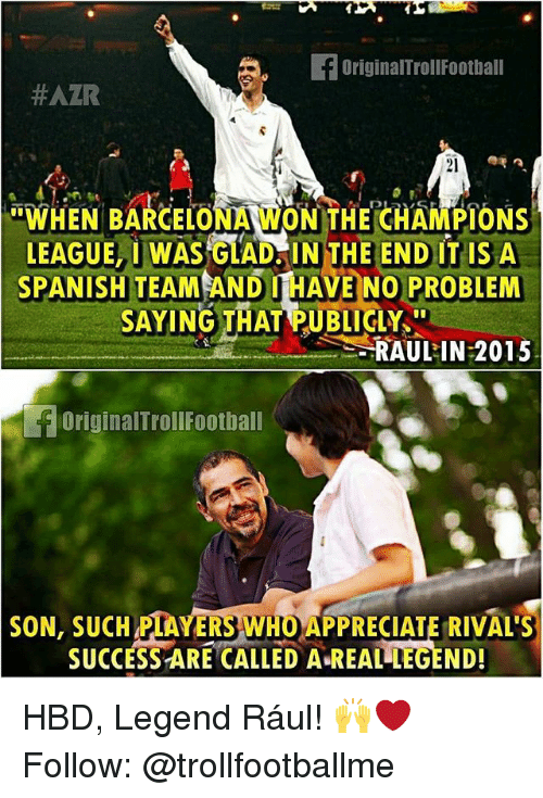"""Barcelona, Memes, and Spanish: FOriginalTrollFootball  #AZR  21  """"WHEN BARCELONA WON THE CHAMPIONS  WHEN BARGELONA WONTHE CHAMPIONS  LEAGUE, IWAS GLAD INTHE END IT IS A  SAYING THAT PUBLIGLY  SPANISH  TEAM AND I HAVE NO PROBLEM  RAULIN 2015  OriginalTrollFootbal  SON, SUCH PIAYERS WHO APPRECIATE RIVAL'S  SUCCESS ARE CALLED A REAL LEGEND! HBD, Legend Rául! 🙌❤ Follow: @trollfootballme"""