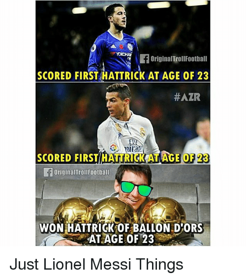 Memes, Lionel Messi, and Messi: fOriginalTrollFootball  SCORED FIRST HATTRICK AT AGE OF 23  #AZR  SCORED FIRST HATTRICKAT AGE OF  23  OriginalTrollFootball  WON HATTRICK OF BALLON D ORS  AT AGE OF 23 Just Lionel Messi Things