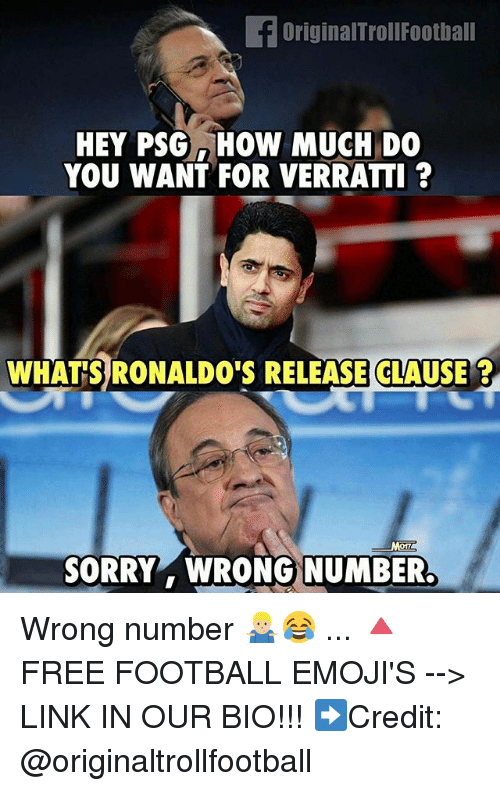 Football, Memes, and Sorry: fOriginalTrollFoothall  HEY PSGHOW MUCH DO  YOU WANT FOR VERRATTI ?  WHATS RONALDO'S RELEASE CLAUSE?  SORRY WRONG NUMBER. Wrong number 🤷🏼♂️😂 ... 🔺FREE FOOTBALL EMOJI'S --> LINK IN OUR BIO!!! ➡️Credit: @originaltrollfootball
