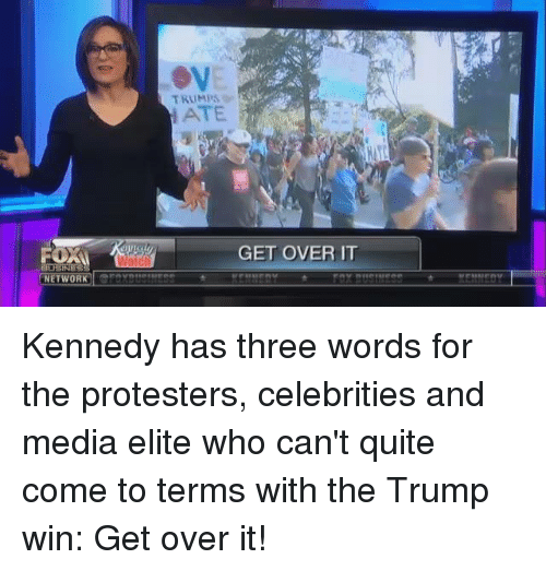 Trump Winning: FORM  NETWORK  TRUMPS.  ATE  GET OVER IT Kennedy has three words for the protesters, celebrities and media elite who can't quite come to terms with the Trump win: Get over it!