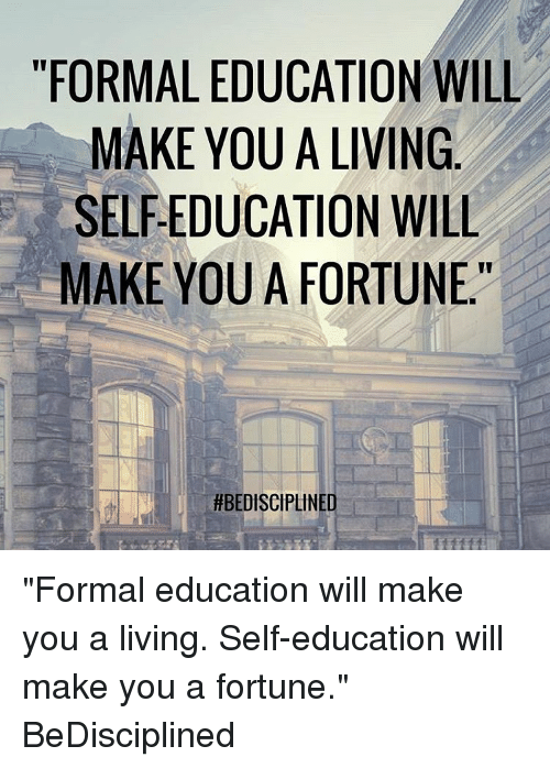 """Memes, 🤖, and Educationals: """"FORMAL EDUCATION WILL  MAKE YOU A LIVING  MAKE YOU A FORTUNE.""""  HBEDISCIPLINE """"Formal education will make you a living. Self-education will make you a fortune."""" BeDisciplined"""