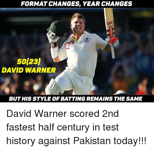 Memes, Formation, and Pakistan: FORMAT CHANGES YEAR CHANGES  Cricke  50 23j  DAVID WARNER  BUT HIS STYLE OF BATTING REMAINS THE SAME David Warner scored 2nd fastest half century in test history against Pakistan today!!!