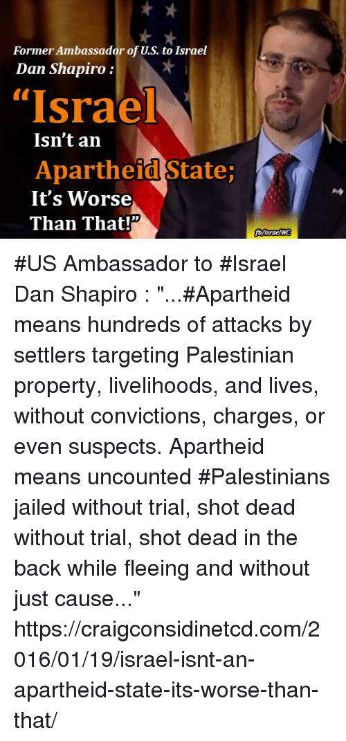 """Memes, Target, and Apartheid: Former Ambassador of U.S. to Israel  Dan Shapiro  """"Israel  Isn't an  Apartheid StateP  It's Worse  Than That #US Ambassador to #Israel Dan Shapiro :  """"...#Apartheid means hundreds of attacks by settlers targeting Palestinian property, livelihoods, and lives, without convictions, charges, or even suspects. Apartheid means uncounted #Palestinians jailed without trial, shot dead without trial, shot dead in the back while fleeing and without just cause...""""  https://craigconsidinetcd.com/2016/01/19/israel-isnt-an-apartheid-state-its-worse-than-that/"""