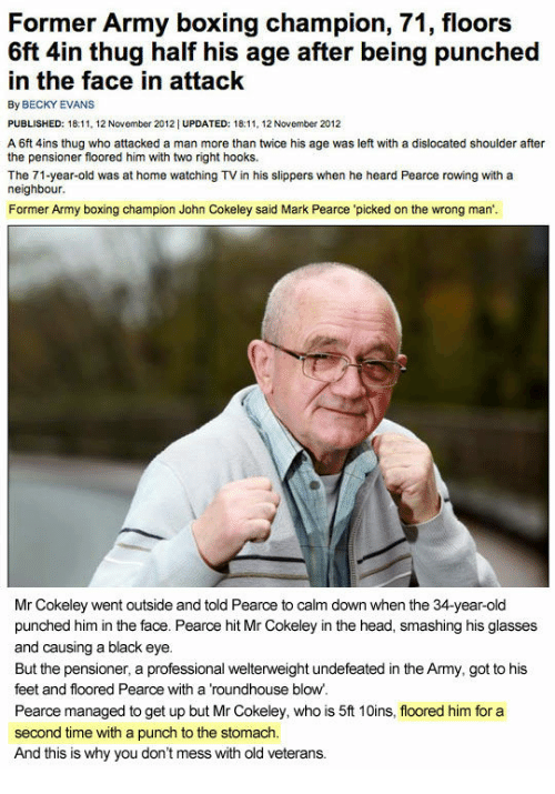 Boxing, Head, and Thug: Former Army boxing champion, 71, floors  6ft 4in thug half his age after being punched  in the face in attack  By BECKY EVANS  PUBLISHED: 18:1.12 November 2012| UPDATED: 18:11, 12 November 2012  A 6ft 4ins thug who attacked a man more than twice his age was left with a dislocated shoulder after  the pensioner floored him with two right hooks.  The 71-year-old was at home watching TV in his slippers when he heard Pearce rowing with a  neighbour.  Former Army boxing champion John Cokeley said Mark Pearce picked on the wrong man'.  Mr Cokeley went outside and told Pearce to calm down when the 34-year-old  punched him in the face. Pearce hit Mr Cokeley in the head, smashing his glasses  and causing a black eye.  But the pensioner, a professional welterweight undefeated in the Army, got to his  feet and floored Pearce with a 'roundhouse blow  Pearce managed to get up but Mr Cokeley, who is 5ft 10ins, floored him for a  second time with a punch to the stomach.  And this is why you don't mess with old veterans.