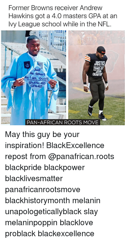 Black Lives Matter, Memes, and Nfl: Former Browns receiver Andrew  Hawkins got a 4.0 masters GPA at an  lvy League school while in the NFL.  13  JUSTICE  TAMIR RC  JDR  Just  As Smart  As I am Quick  Shuttle: 4.0  GPA:40  PAN-AFRICAN ROOTS MOVE May this guy be your inspiration! BlackExcellence repost from @panafrican.roots blackpride blackpower blacklivesmatter panafricanrootsmove blackhistorymonth melanin unapologeticallyblack slay melaninpoppin blacklove problack blackexcellence