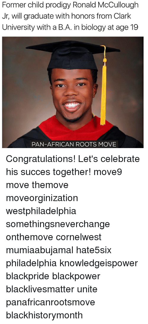 Memes, 🤖, and Pan: Former child prodigy Ronald McCullough  Jr, will graduate with honors from Clark  University with a B. A. inbiology at age 19  PAN-AFRICAN ROOTS MOVE Congratulations! Let's celebrate his succes together! move9 move themove moveorginization westphiladelphia somethingsneverchange onthemove cornelwest mumiaabujamal hate5six philadelphia knowledgeispower blackpride blackpower blacklivesmatter unite panafricanrootsmove blackhistorymonth