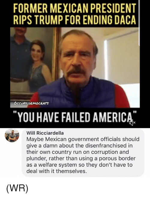 You Have Failed: FORMER MEXICAN PRESIDENT  RIPS TRUMP FOR ENDING DACA  YOU HAVE FAILED AMERICA  r1  Will Ricciardella  Maybe Mexican government officials should  give a damn about the disenfranchised in  their own country run on corruption and  plunder, rather than using a porous border  as a welfare system so they don't have to  deal with it themselves. (WR)