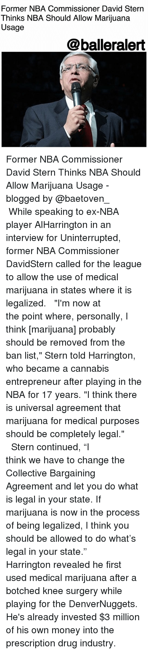 "Memes, Money, and Nba: Former NBA Commissioner David Stern  Thinks NBA Should Allow Marijuana  Usage  @balleralert Former NBA Commissioner David Stern Thinks NBA Should Allow Marijuana Usage - blogged by @baetoven_ ⠀⠀⠀⠀⠀⠀⠀ ⠀⠀⠀⠀⠀⠀⠀ While speaking to ex-NBA player AlHarrington in an interview for Uninterrupted, former NBA Commissioner DavidStern called for the league to allow the use of medical marijuana in states where it is legalized. ⠀⠀⠀⠀⠀⠀⠀ ⠀⠀⠀⠀⠀⠀⠀ ""I'm now at the point where, personally, I think [marijuana] probably should be removed from the ban list,"" Stern told Harrington, who became a cannabis entrepreneur after playing in the NBA for 17 years. ""I think there is universal agreement that marijuana for medical purposes should be completely legal."" ⠀⠀⠀⠀⠀⠀⠀ ⠀⠀⠀⠀⠀⠀⠀ Stern continued, ""I think we have to change the Collective Bargaining Agreement and let you do what is legal in your state. If marijuana is now in the process of being legalized, I think you should be allowed to do what's legal in your state."" ⠀⠀⠀⠀⠀⠀⠀ ⠀⠀⠀⠀⠀⠀⠀ Harrington revealed he first used medical marijuana after a botched knee surgery while playing for the DenverNuggets. He's already invested $3 million of his own money into the prescription drug industry."