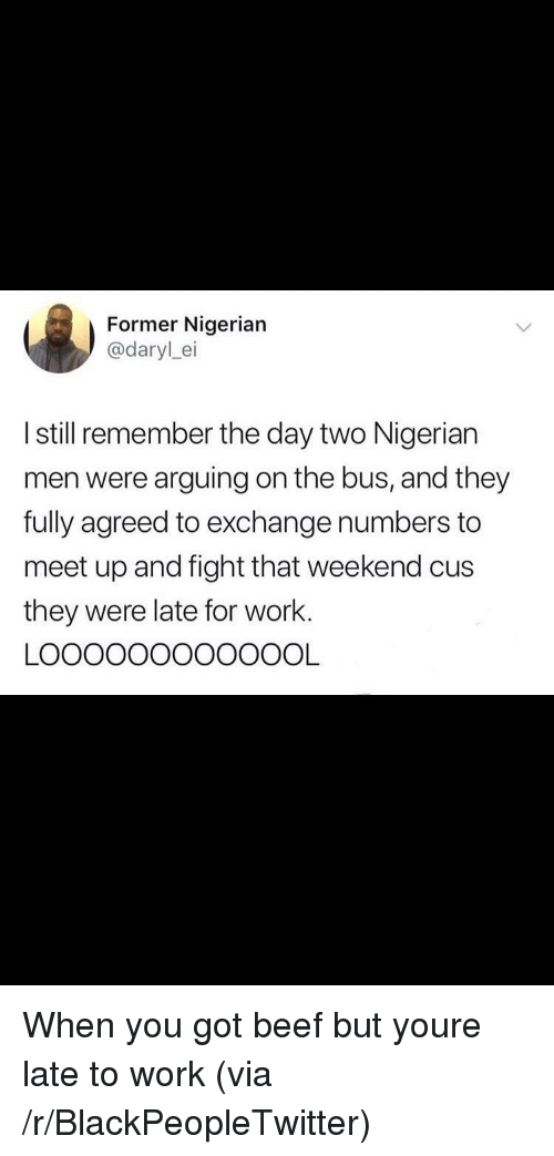 Late To Work: Former Nigerian  @darylei  I still remember the day two Nigerian  men were arguing on the bus, and they  fully agreed to exchange numbers to  meet up and fight that weekend cus  they were late for work. When you got beef but youre late to work (via /r/BlackPeopleTwitter)