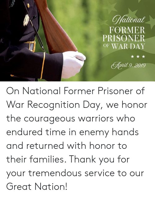 Courageous: FORMER  PRISONER  OF WAR DAY  pit 9,2019 On National Former Prisoner of War Recognition Day, we honor the courageous warriors who endured time in enemy hands and returned with honor to their families. Thank you for your tremendous service to our Great Nation!