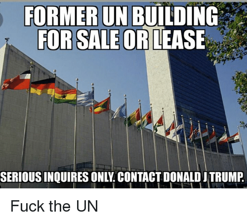 Fucking, Memes, and Fuck: FORMER UN  BUILDING  FOR SALE OR  LEASE  SERIOUSINQUIRES ONLY CONTACT DONALD TRUMP Fuck the UN