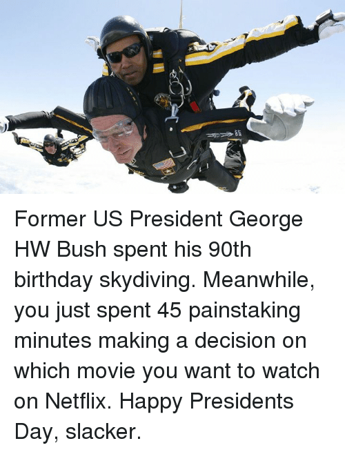 Birthday, Memes, and Netflix: Former US President George HW Bush spent his 90th birthday skydiving. Meanwhile, you just spent 45 painstaking minutes making a decision on which movie you want to watch on Netflix.   Happy Presidents Day, slacker.