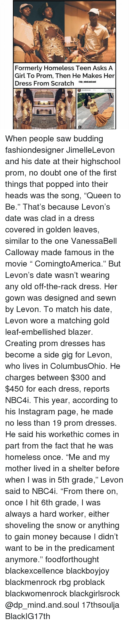 """Homeless, Memes, and Pop: Formerly Homeless Teen Asks A  Girl To Prom, Then He Makes Her  Dress From Scratch  @tip mind.and.Soul  jimellelevon  Follow  29W When people saw budding fashiondesigner JimelleLevon and his date at their highschool prom, no doubt one of the first things that popped into their heads was the song, """"Queen to Be."""" That's because Levon's date was clad in a dress covered in golden leaves, similar to the one VanessaBell Calloway made famous in the movie """" ComingtoAmerica."""" But Levon's date wasn't wearing any old off-the-rack dress. Her gown was designed and sewn by Levon. To match his date, Levon wore a matching gold leaf-embellished blazer. Creating prom dresses has become a side gig for Levon, who lives in ColumbusOhio. He charges between $300 and $450 for each dress, reports NBC4i. This year, according to his Instagram page, he made no less than 19 prom dresses. He said his workethic comes in part from the fact that he was homeless once. """"Me and my mother lived in a shelter before when I was in 5th grade,"""" Levon said to NBC4i. """"From there on, once I hit 6th grade, I was always a hard worker, either shoveling the snow or anything to gain money because I didn't want to be in the predicament anymore."""" foodforthought blackexcellence blackboyjoy blackmenrock rbg problack blackwomenrock blackgirlsrock @dp_mind.and.soul 17thsoulja BlackIG17th"""