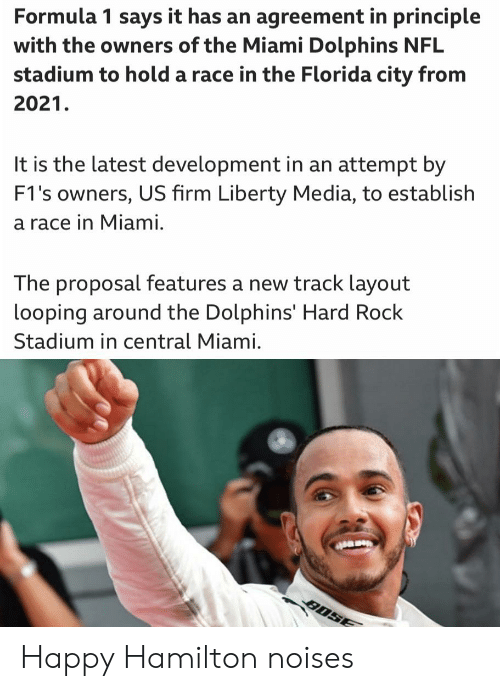 the proposal: Formula 1 says it has an agreement in principle  with the owners of the Miami Dolphins NFL  stadium to hold a race in the Florida city from  2021.  It is the latest development in an attempt by  F1's owners, US firm Liberty Media, to establish  a race in Miami.  The proposal features a new track layout  looping around the Dolphins' Hard Rock  Stadium in central Miami. Happy Hamilton noises