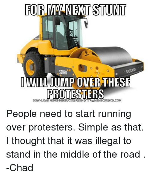 Protesters Meme: FORMYNERT STUNT  S015  IWILL JUMPOVER THESE  PROTESTERS  MEME GENERATOR FROM HTTP:IIMEMECRUNCH.COM People need to start running over protesters. Simple as that. I thought that it was illegal to stand in the middle of the road .  -Chad