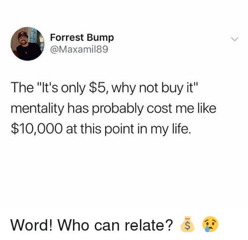 "Life, Word, and Hood: Forrest Bump  @Maxamil89  The ""It's only $5, why not buy it""  mentality has probably cost me like  $10,000 at this point in my life. Word! Who can relate? 💰 😢"