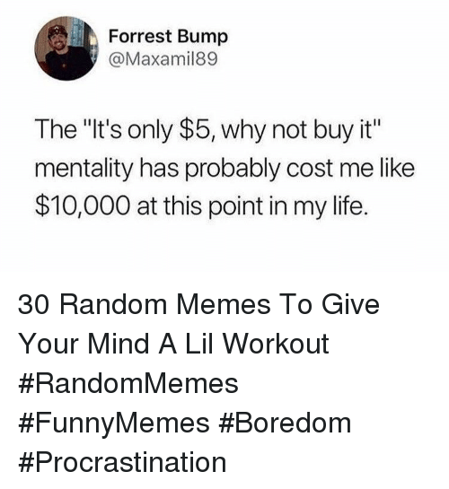 """Life, Memes, and Boredom: Forrest Bump  @Maxamil89  The """"It's only $5, why not buy it""""  mentality has probably cost me like  $10,000 at this point in my life. 30 Random Memes To Give Your Mind A Lil Workout #RandomMemes #FunnyMemes #Boredom #Procrastination"""