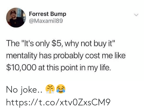 """no joke: Forrest Bump  @Maxamil89  The """"It's only $5, why not buy it""""  mentality has probably cost me like  $10,000 at this point in my life. No joke.. 😤😂 https://t.co/xtv0ZxsCM9"""
