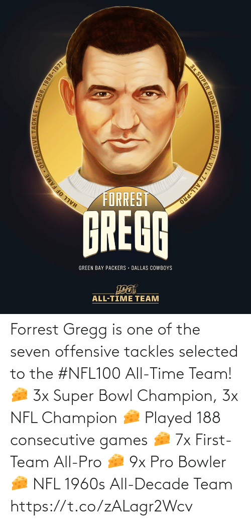 green bay: FORREST  GREGG  GREEN BAY PACKERS DALLAS COWBOYS  ALL-TIME TEAM  HALL OF FAME OFFENSIVE TACKLE • 1956, 1958-1971  3x SUPER BOWL CHAMPION (I, II, VI) • 7x ALL-PRO Forrest Gregg is one of the seven offensive tackles selected to the #NFL100 All-Time Team!  🧀 3x Super Bowl Champion, 3x NFL Champion 🧀 Played 188 consecutive games 🧀 7x First-Team All-Pro 🧀 9x Pro Bowler 🧀 NFL 1960s All-Decade Team https://t.co/zALagr2Wcv