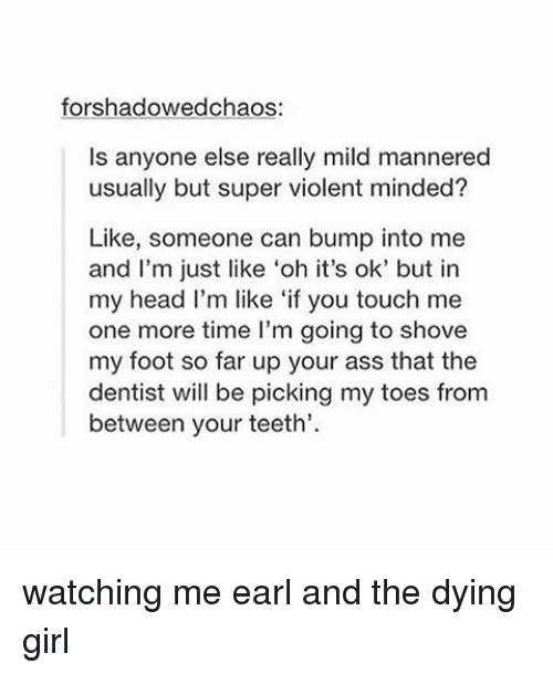 Girls, Head, and Tumblr: forshadowedchaos:  ls anyone else really mild mannered  usually but super violent minded?  Like, someone can bump into me  and I'm just like 'oh it's ok' but in  my head I'm like 'if you touch me  one more time I'm going to shove  my foot so far up your ass that the  dentist will be picking my toes from  between your teeth. watching me earl and the dying girl
