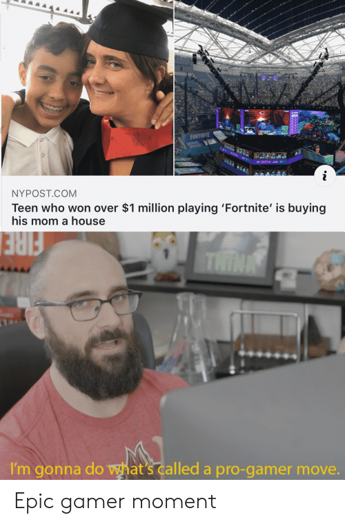 Nypost: FORTNITE  91-  NYPOST.COM  Teen who won over $1 million playing 'Fortnite' is buying  his mom a house  THINK  FIRE  I'm gonna do what's called a pro-gamer move. Epic gamer moment