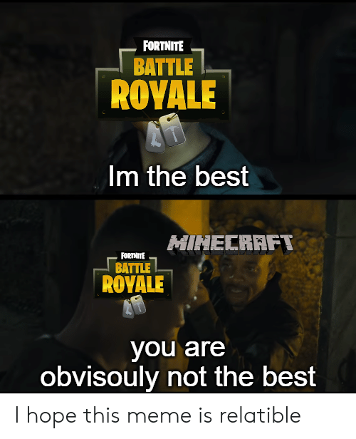 Relatible: FORTNITE  BATTLE  ROYALE  Im the best  MINECRAFT  FORTNITE  BATTLE  RΟYALE  you are  obvisouly not the best I hope this meme is relatible