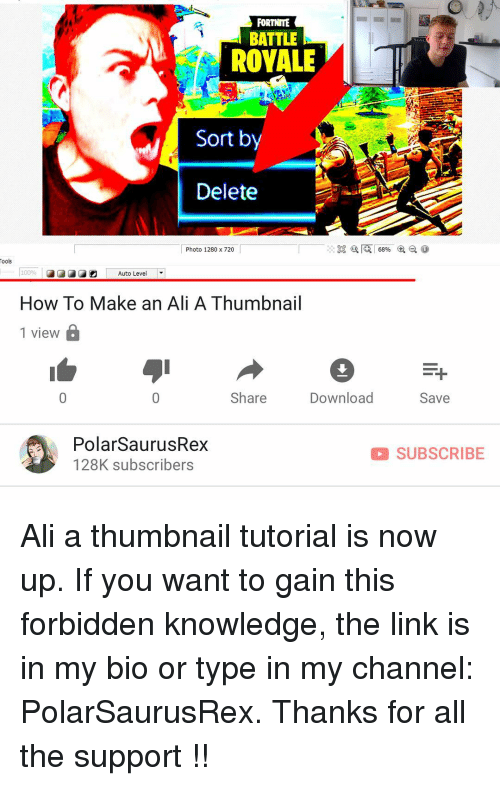 Ali, Memes, and How To: FORTNITE  BATTLE  ROYALE  Sort by  Delete  Photo 1280 x 720  ools  10096 |  How To Make an Ali A Thumbnail  1 view  Auto Level  Share  DownloadSave  PolarSaurusRex  128K subscribers  SUBSCRIBE Ali a thumbnail tutorial is now up. If you want to gain this forbidden knowledge, the link is in my bio or type in my channel: PolarSaurusRex. Thanks for all the support !!