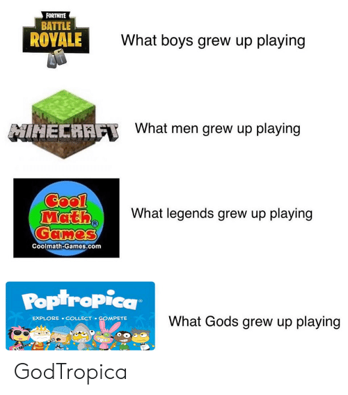 poptropica: FORTNITE  BATTLE  ROYALE  What boys grew up playing  What men grew up playing  MIHECRAFT  Cool  Math  Games  What legends grew up playing  Coolmath-Games.com  POptropica  What Gods grew up playing  EXPLORE COLLECT COMPETE GodTropica